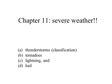 Chapter 11: severe weather!! (a)thunderstorms (classification) (b)tornadoes (c)lightning, and (d)hail.