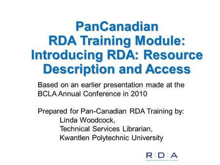 Based on an earlier presentation made at the BCLA Annual Conference in 2010 Prepared for Pan-Canadian RDA Training by: Linda Woodcock, Technical Services.