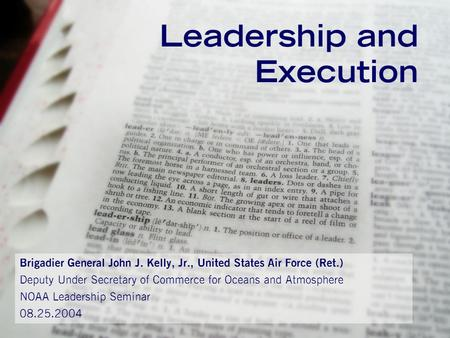 Leadership and Execution Brigadier General John J. Kelly, Jr., United States Air Force (Ret.) Deputy Under Secretary of Commerce for Oceans and Atmosphere.