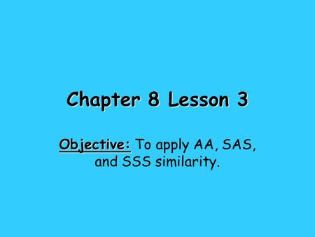 Chapter 8 Lesson 3 Objective: Objective: To apply AA, SAS, and SSS similarity.