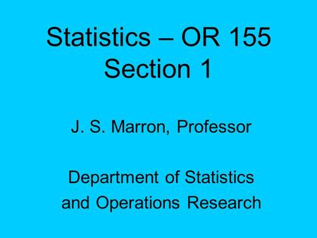 Statistics – OR 155 Section 1 J. S. Marron, Professor Department of Statistics and Operations Research.