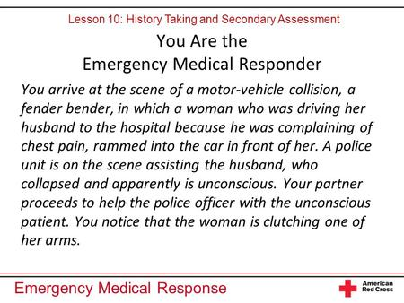Emergency Medical Response You Are the Emergency Medical Responder You arrive at the scene of a motor-vehicle collision, a fender bender, in which a woman.