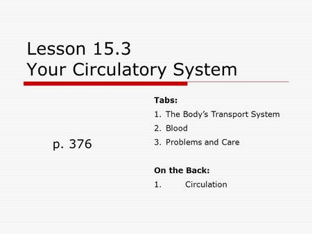 Lesson 15.3 Your Circulatory System p. 376 Tabs: 1.The Body's Transport System 2.Blood 3.Problems and Care On the Back: 1.Circulation.