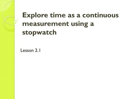 Explore time as a continuous measurement using a stopwatch Lesson 2.1.