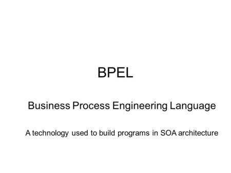 BPEL Business Process Engineering Language A technology used to build programs in SOA architecture.