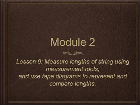 Module 2 Lesson 9: Measure lengths of string using measurement tools, and use tape diagrams to represent and compare lengths. Lesson 9: Measure lengths.