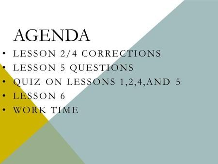 AGENDA LESSON 2/4 CORRECTIONS LESSON 5 QUESTIONS QUIZ ON LESSONS 1,2,4,AND 5 LESSON 6 WORK TIME.