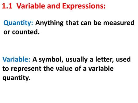 1.1 Variable and Expressions: Quantity: Anything that can be measured or counted. Variable: A symbol, usually a letter, used to represent the value of.