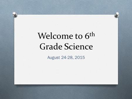 Welcome to 6 th Grade Science August 24-28, 2015.