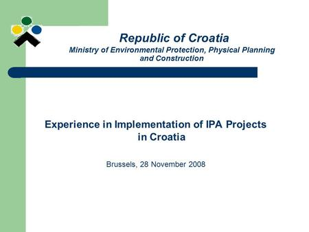 Republic of Croatia Ministry of Environmental Protection, Physical Planning and Construction Experience in Implementation of IPA Projects in Croatia Brussels,