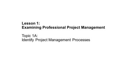 Lesson 1: Examining Professional Project Management Topic 1A: Identify Project Management Processes.