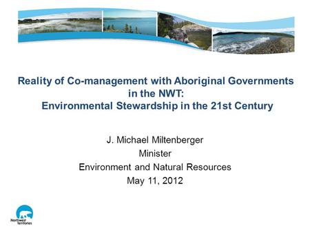 J. Michael Miltenberger Minister Environment and Natural Resources May 11, 2012 Reality of Co-management with Aboriginal Governments in the NWT: Environmental.