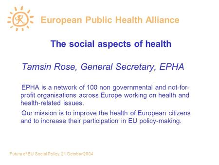Future of EU Social Policy, 21 October 2004 European Public Health Alliance The social aspects of health Tamsin Rose, General Secretary, EPHA EPHA is a.