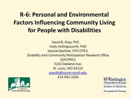 R-6: Personal and Environmental Factors Influencing Community Living for People with Disabilities David B. Gray, PhD Holly Hollingsworth, PhD Jessica Dashner,