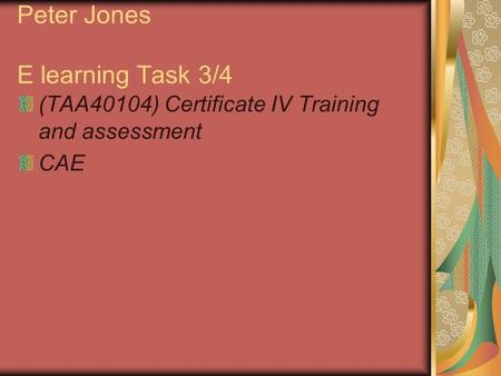 Peter Jones E learning Task 3/4 (TAA40104) Certificate IV Training and assessment CAE.