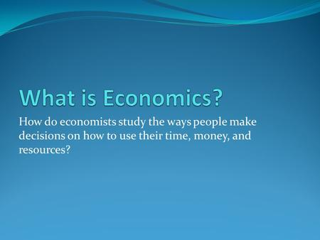 How do economists study the ways people make decisions on how to use their time, money, and resources?