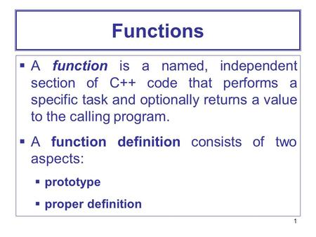 1 Functions  A function is a named, independent section of C++ code that performs a specific task and optionally returns a value to the calling program.