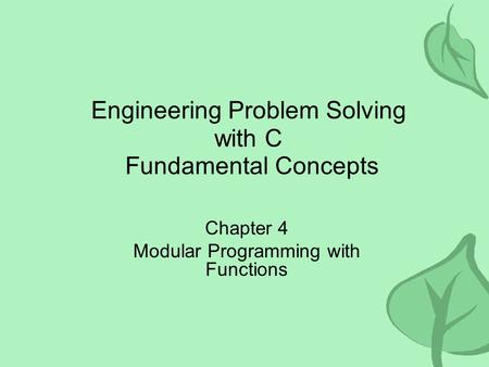 Engineering Problem Solving with C Fundamental Concepts Chapter 4 Modular Programming with Functions.