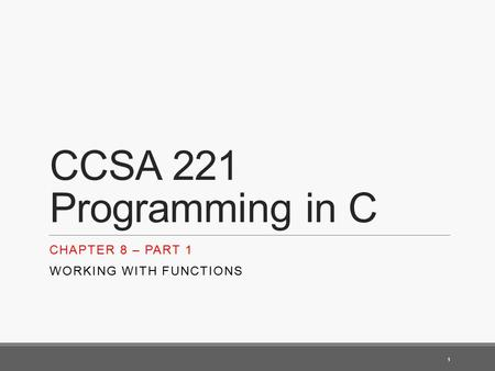 CCSA 221 Programming in C CHAPTER 8 – PART 1 WORKING WITH FUNCTIONS 1.