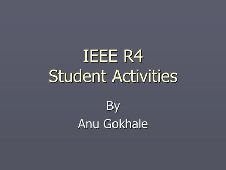 IEEE R4 Student Activities By Anu Gokhale. Student Branch ► Branches are IEEE entities belonging to their respective Sections ► A Student Branch is linked.