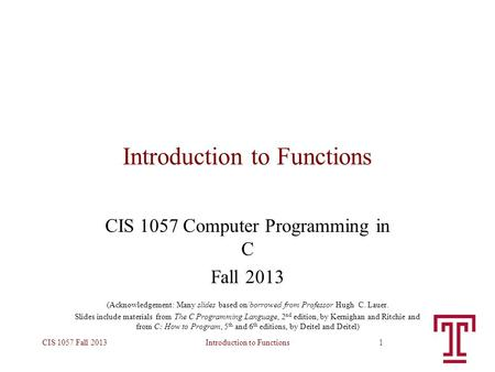Introduction to FunctionsCIS 1057 Fall 20131 Introduction to Functions CIS 1057 Computer Programming in C Fall 2013 (Acknowledgement: Many slides based.