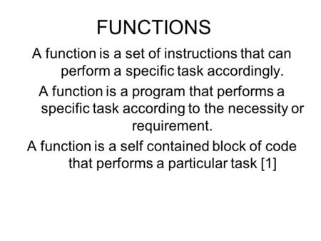 FUNCTIONS A function is a set of instructions that can perform a specific task accordingly. A function is a program that performs a specific task according.