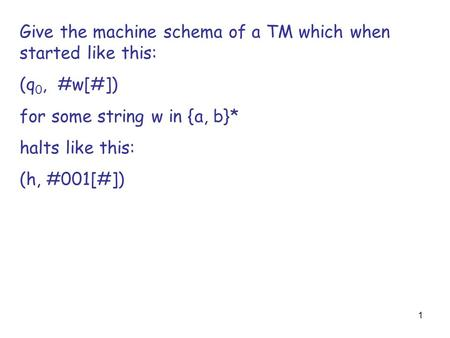 1 Give the machine schema of a TM which when started like this: (q 0, #w[#]) for some string w in {a, b}* halts like this: (h, #001[#])
