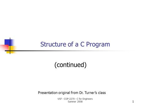 1 Structure of a C Program (continued) Presentation original from Dr. Turner's class USF - COP-2270 - C for Engineers Summer 2008.