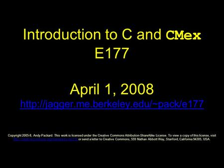 Introduction to C and CMex E177 April 1, 2008  Copyright 2005-8, Andy Packard. This work is licensed under the.