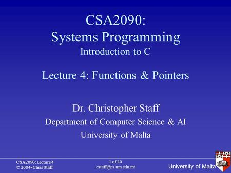 University of Malta CSA2090: Lecture 4 © 2004- Chris Staff 1 of 20 CSA2090: Systems Programming Introduction to C Dr. Christopher Staff.
