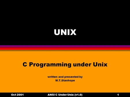 Oct 2001ANSI C Under Unix (v1.0)1 UNIX C Programming under Unix written and presented by M.T.Stanhope.