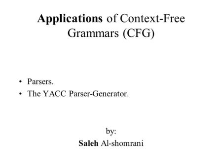 Applications of Context-Free Grammars (CFG) Parsers. The YACC Parser-Generator. by: Saleh Al-shomrani.