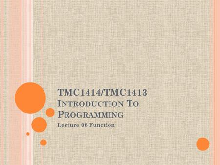 TMC1414/TMC1413 I NTRODUCTION T O P ROGRAMMING Lecture 06 Function.