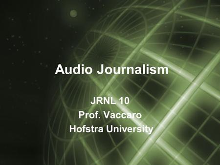 Audio Journalism JRNL 10 Prof. Vaccaro Hofstra University.
