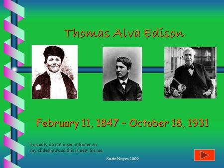Suzie Noyes 2009 Thomas Alva Edison February 11, 1847 – October 18, 1931 I usually do not insert a footer on my slideshows so this is new for me.