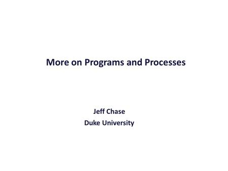 More on Programs and Processes Jeff Chase Duke University.
