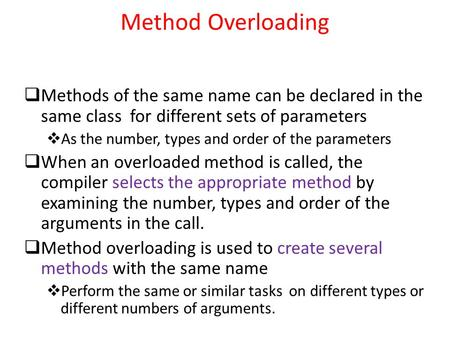 Method Overloading  Methods of the same name can be declared in the same class for different sets of parameters  As the number, types and order of the.