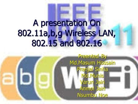 A presentation On 802.11a,b,g Wireless LAN, 802.15 and 802.16 Preented By Md.Masum Hossain Pranjal Sinha Md.Munis Varun Jain Anmol Jain Nsumbu Noe.