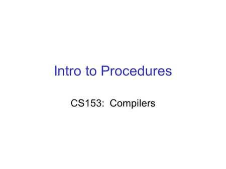 Intro to Procedures CS153: Compilers. Good Compilers: (not this proj!) Introduces temps as described earlier: –It lowers the code to something close to.