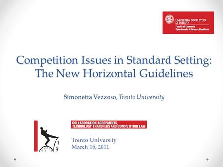 Competition Issues in Standard Setting: The New Horizontal Guidelines Simonetta Vezzoso, Trento University Trento University March 16, 2011.
