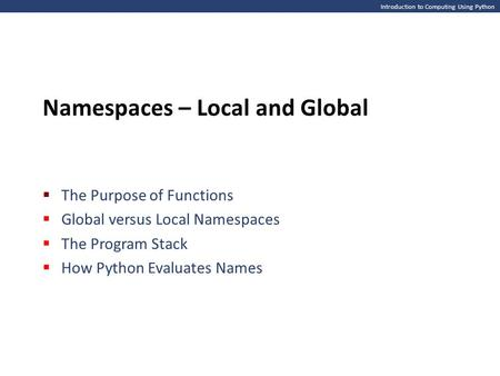 Introduction to Computing Using Python Namespaces – Local and Global  The Purpose of Functions  Global versus Local Namespaces  The Program Stack 