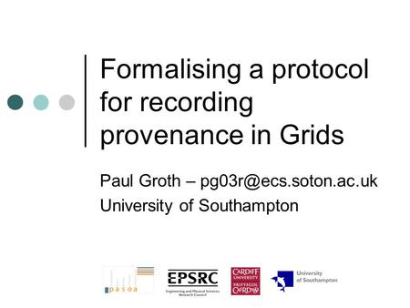Formalising a protocol for recording provenance in Grids Paul Groth – University of Southampton.