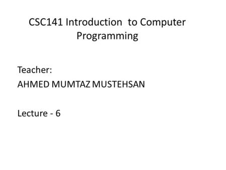 CSC141 Introduction to Computer Programming Teacher: AHMED MUMTAZ MUSTEHSAN Lecture - 6.