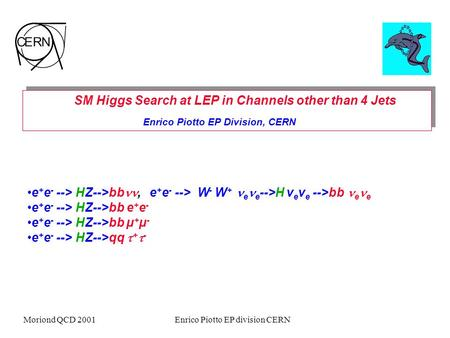 Moriond QCD 2001Enrico Piotto EP division CERN SM Higgs Search at LEP in Channels other than 4 Jets Enrico Piotto EP Division, CERN SM Higgs Search at.