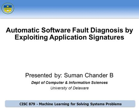 CISC 879 - Machine Learning for Solving Systems Problems Presented by: Suman Chander B Dept of Computer & Information Sciences University of Delaware Automatic.