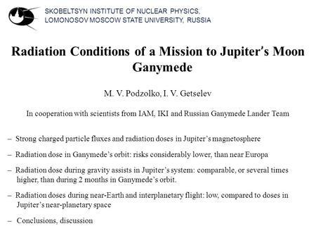 SKOBELTSYN INSTITUTE OF NUCLEAR PHYSICS, LOMONOSOV MOSCOW STATE UNIVERSITY, RUSSIA Radiation Conditions of a Mission to Jupiter ' s Moon Ganymede M. V.