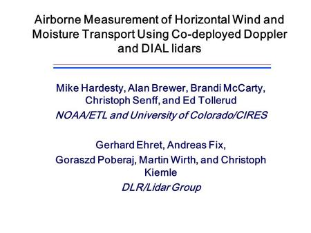 Airborne Measurement of Horizontal Wind and Moisture Transport Using Co-deployed Doppler and DIAL lidars Mike Hardesty, Alan Brewer, Brandi McCarty, Christoph.