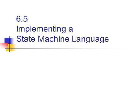 6.5 Implementing a State Machine Language. State Machine in game AI The most used software pattern Simple to program Easy to comprehend Easy to debug.