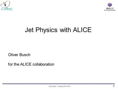 1 Oliver Busch for the ALICE collaboration Jet Physics with ALICE Oliver Busch – Tsukuba 2014 /03/13.