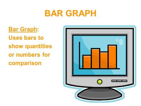 BAR GRAPH Bar Graph: Uses bars to show quantities or numbers for comparison.